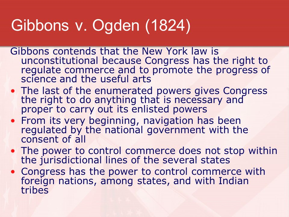 Gibbons v. Ogden (1824) Gibbons contends that the New York law is unconstitutional because Congress has the right to regulate commerce and to promote