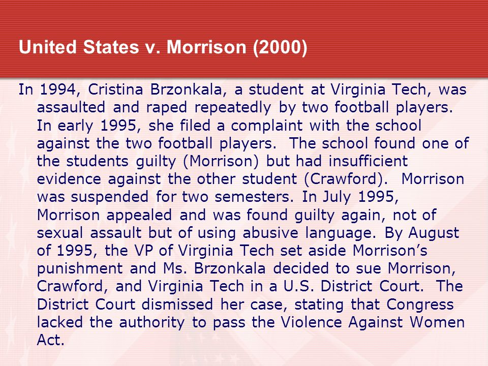 United States v. Morrison (2000) In 1994, Cristina Brzonkala, a student at Virginia Tech, was assaulted and raped repeatedly by two football players.