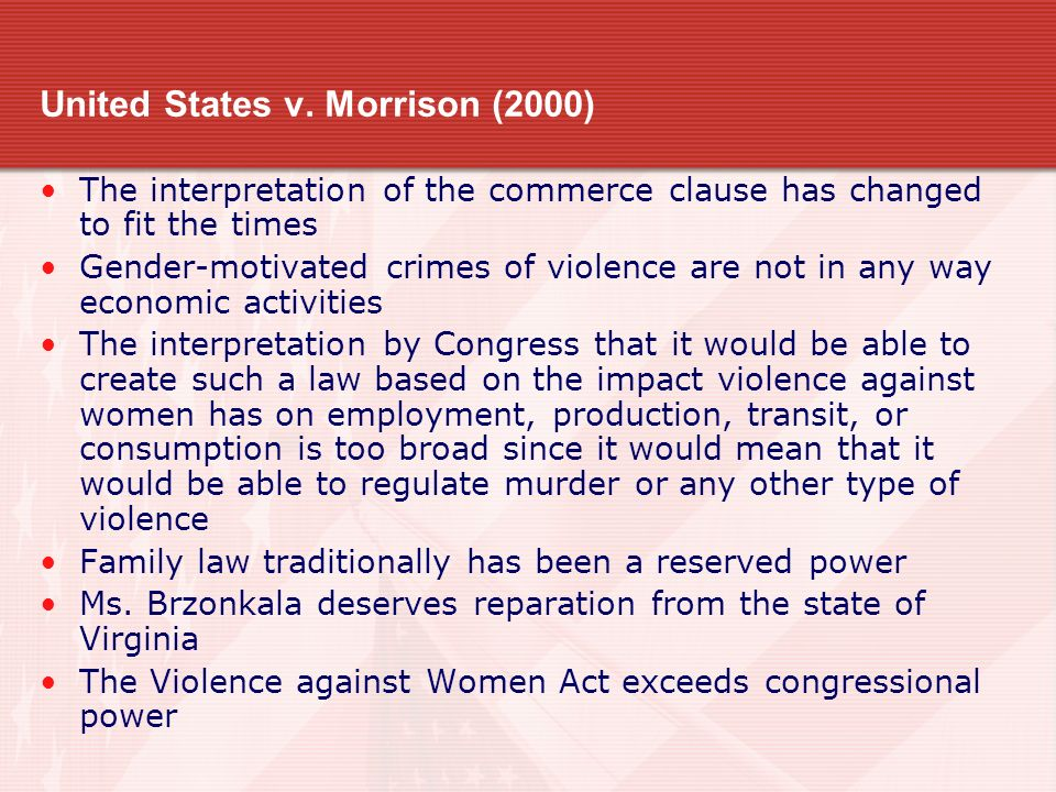 United States v. Morrison (2000) The interpretation of the commerce clause has changed to fit the times Gender-motivated crimes of violence are not in