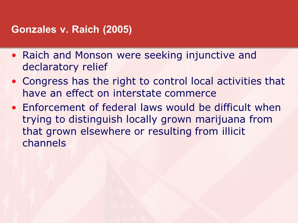 Gonzales v. Raich (2005) Raich and Monson were seeking injunctive and declaratory relief Congress has the right to control local activities that have