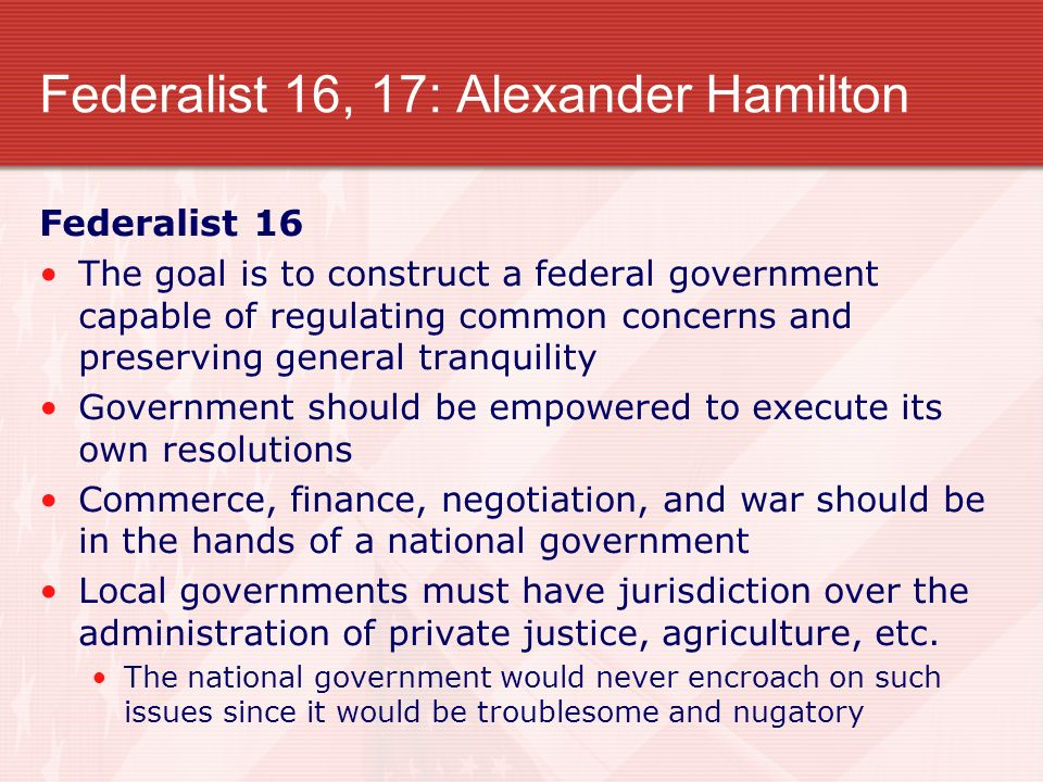 Federalist 16, 17: Alexander Hamilton Federalist 16 The goal is to construct a federal government capable of regulating common concerns and preserving