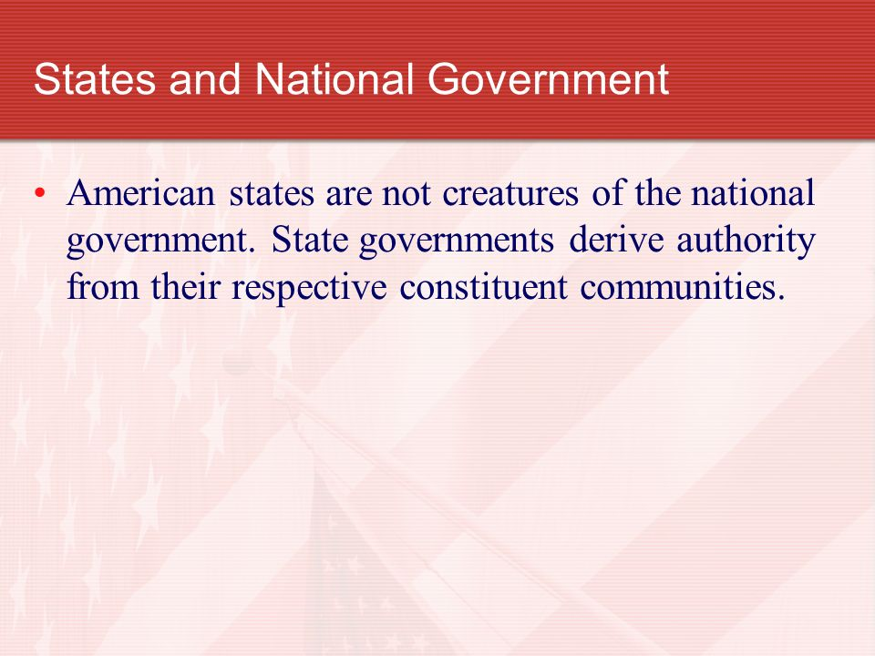 States and National Government American states are not creatures of the national government. State governments derive authority from their respective