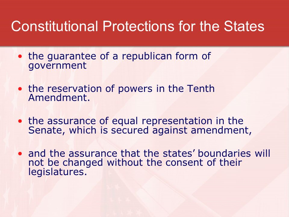 Constitutional Protections for the States the guarantee of a republican form of government the reservation of powers in the Tenth Amendment. the assur