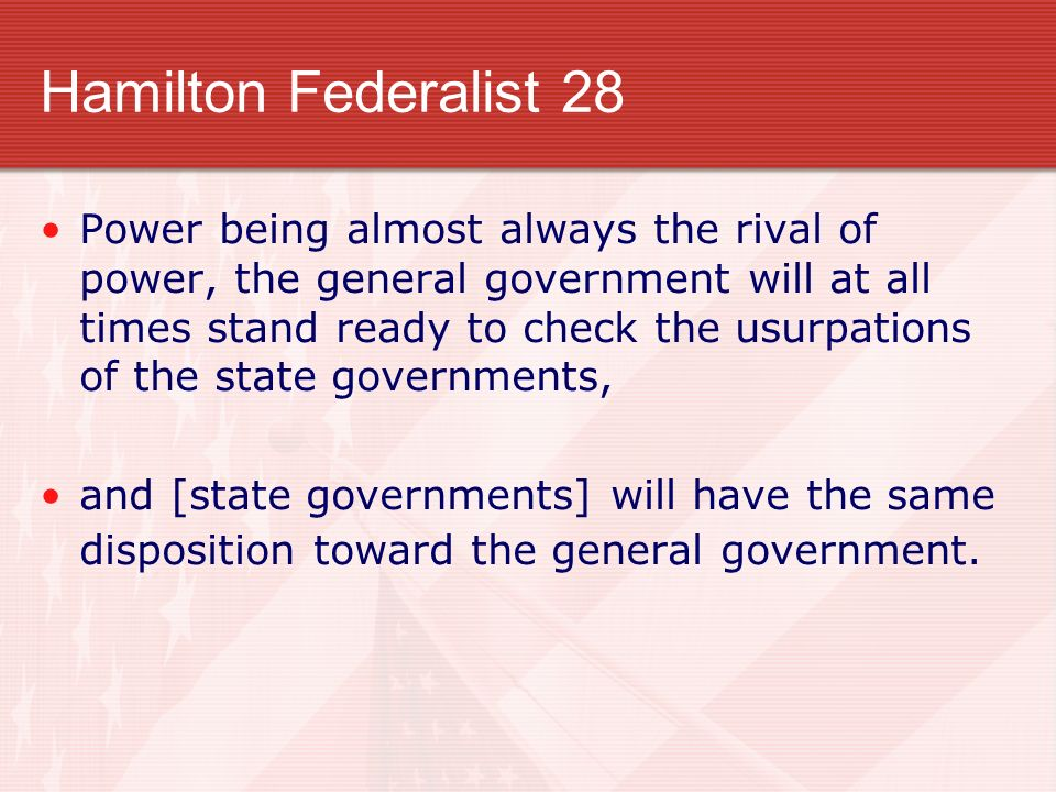 Hamilton Federalist 28 Power being almost always the rival of power, the general government will at all times stand ready to check the usurpations of