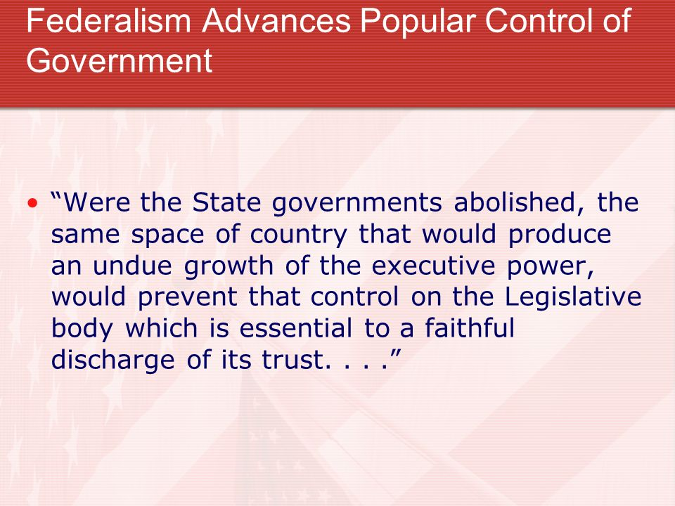 Federalism Advances Popular Control of Government Were the State governments abolished, the same space of country that would produce an undue growth o