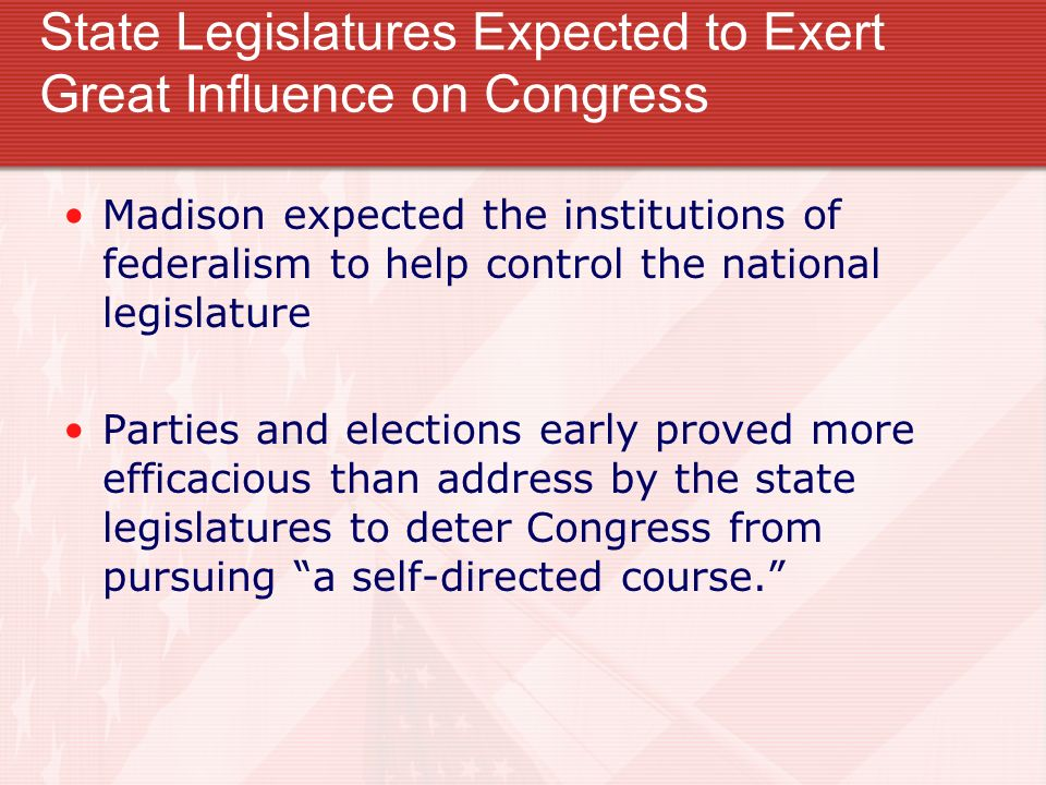 State Legislatures Expected to Exert Great Influence on Congress Madison expected the institutions of federalism to help control the national legislat
