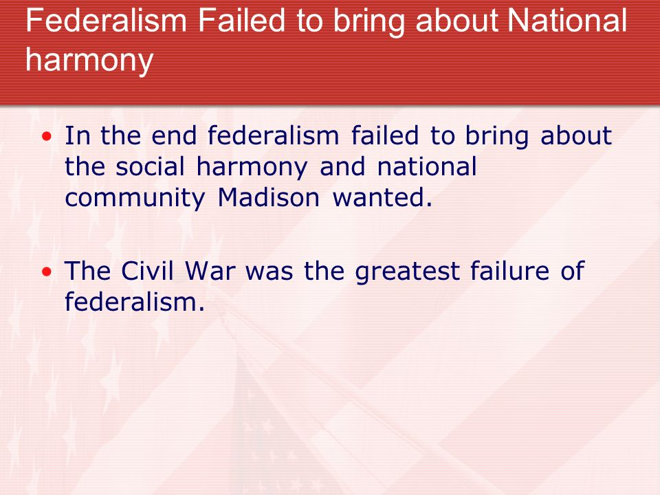 Federalism Failed to bring about National harmony In the end federalism failed to bring about the social harmony and national community Madison wanted