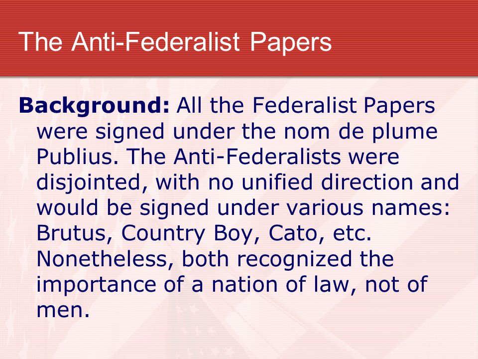 The Anti-Federalist Papers Background: All the Federalist Papers were signed under the nom de plume Publius. The Anti-Federalists were disjointed, wit