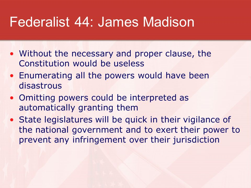 Federalist 44: James Madison Without the necessary and proper clause, the Constitution would be useless Enumerating all the powers would have been dis