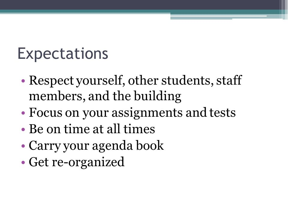 Expectations Respect yourself, other students, staff members, and the building Focus on your assignments and tests Be on time at all times Carry your agenda book Get re-organized