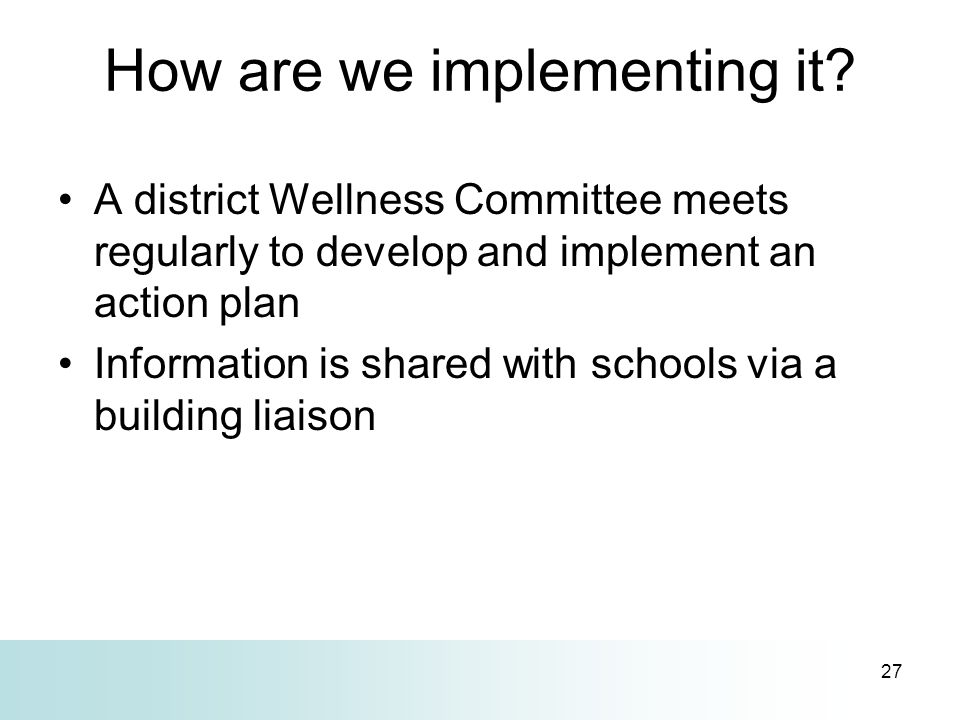 27 How are we implementing it? A district Wellness Committee meets regularly to develop and implement an action plan Information is shared with school