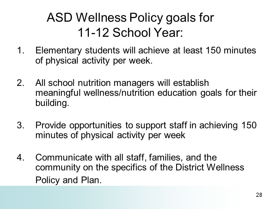 28 ASD Wellness Policy goals for 11-12 School Year: 1.Elementary students will achieve at least 150 minutes of physical activity per week. 2.All schoo