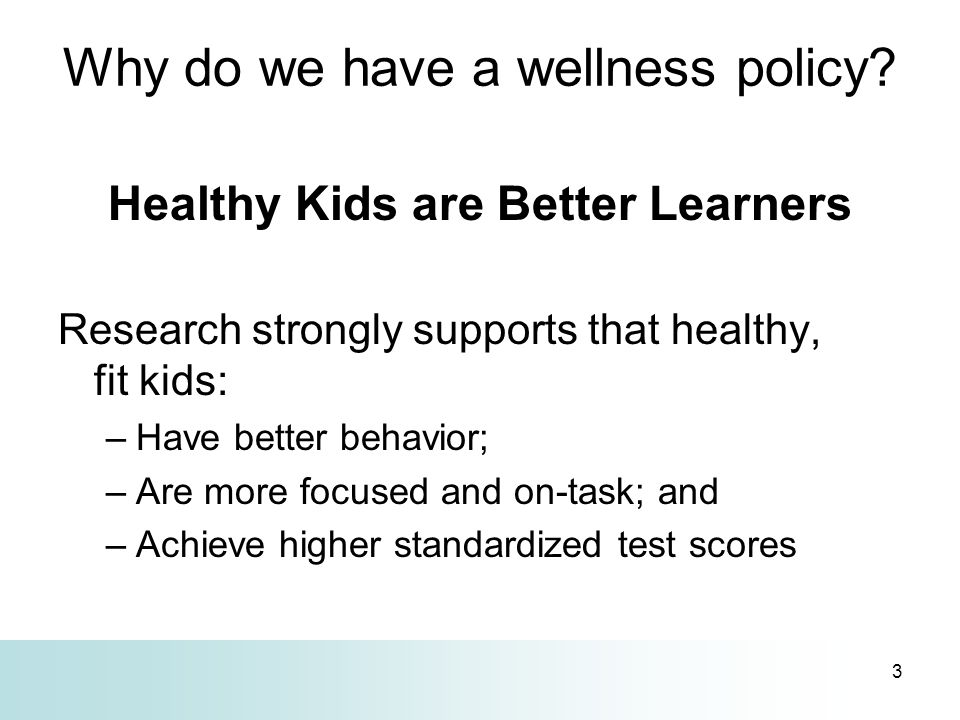 3 Why do we have a wellness policy? Healthy Kids are Better Learners Research strongly supports that healthy, fit kids: –Have better behavior; –Are mo