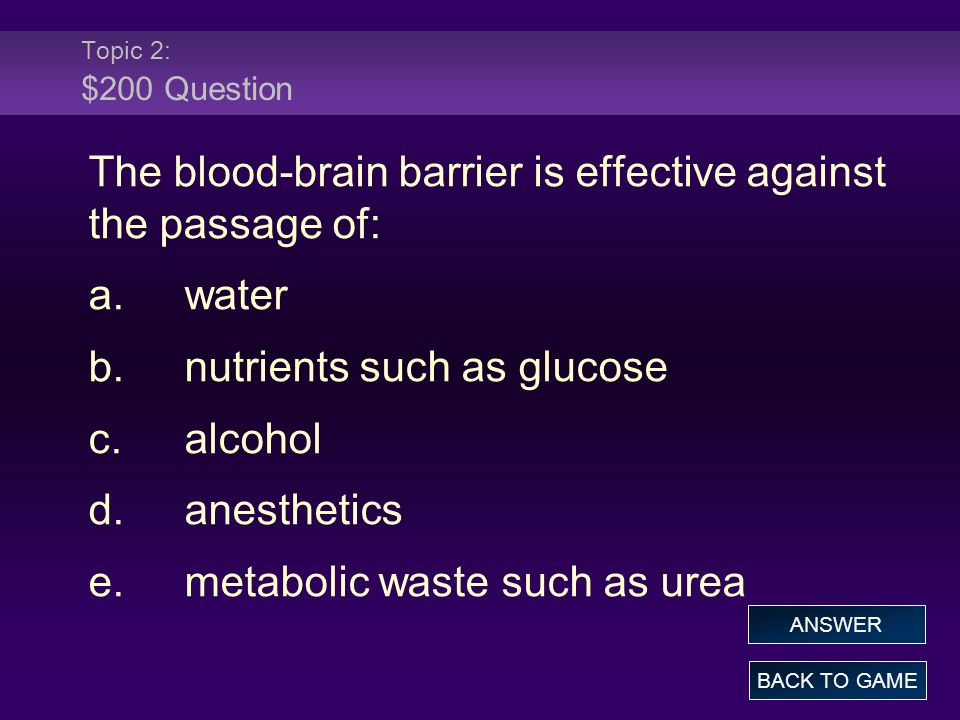 Topic 2: $200 Question The blood-brain barrier is effective against the passage of: a.water b.nutrients such as glucose c.alcohol d.anesthetics e.metabolic waste such as urea BACK TO GAME ANSWER