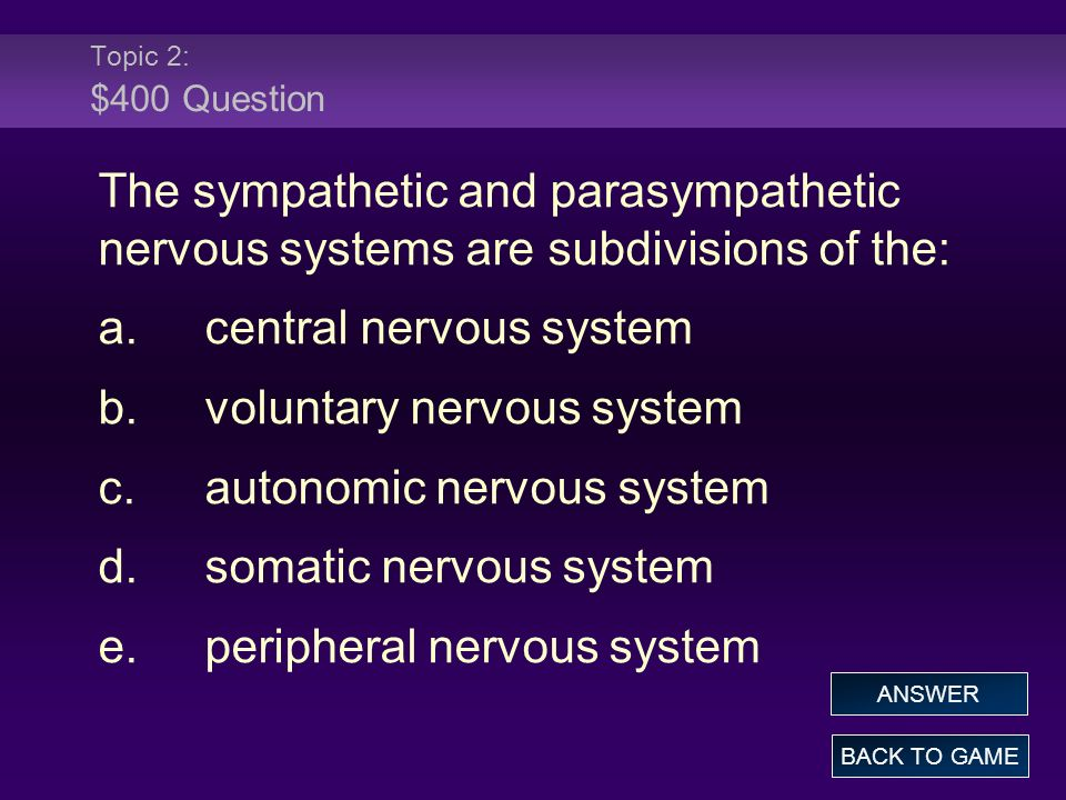 Topic 2: $400 Question The sympathetic and parasympathetic nervous systems are subdivisions of the: a.central nervous system b.voluntary nervous system c.autonomic nervous system d.somatic nervous system e.peripheral nervous system BACK TO GAME ANSWER