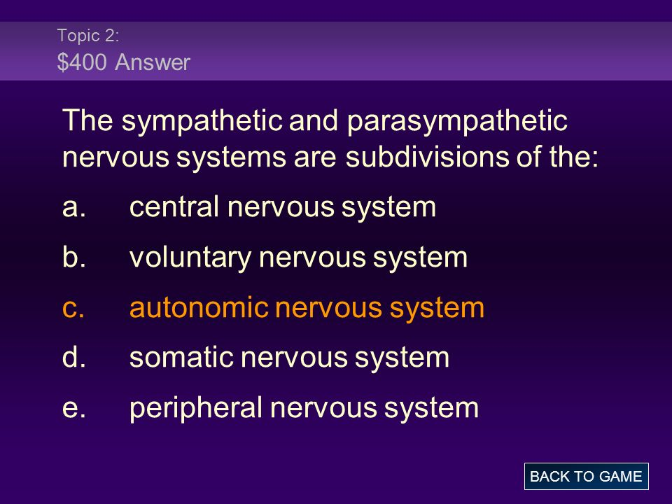 Topic 2: $400 Answer The sympathetic and parasympathetic nervous systems are subdivisions of the: a.central nervous system b.voluntary nervous system c.autonomic nervous system d.somatic nervous system e.peripheral nervous system BACK TO GAME