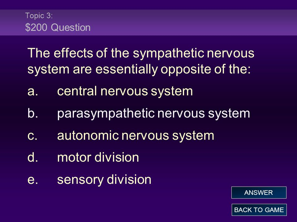 Topic 3: $200 Question The effects of the sympathetic nervous system are essentially opposite of the: a.central nervous system b.parasympathetic nervous system c.autonomic nervous system d.motor division e.sensory division BACK TO GAME ANSWER