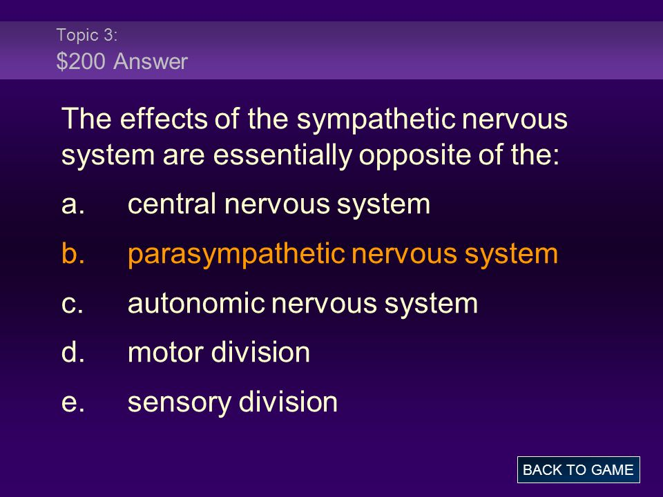 Topic 3: $200 Answer The effects of the sympathetic nervous system are essentially opposite of the: a.central nervous system b.parasympathetic nervous system c.autonomic nervous system d.motor division e.sensory division BACK TO GAME