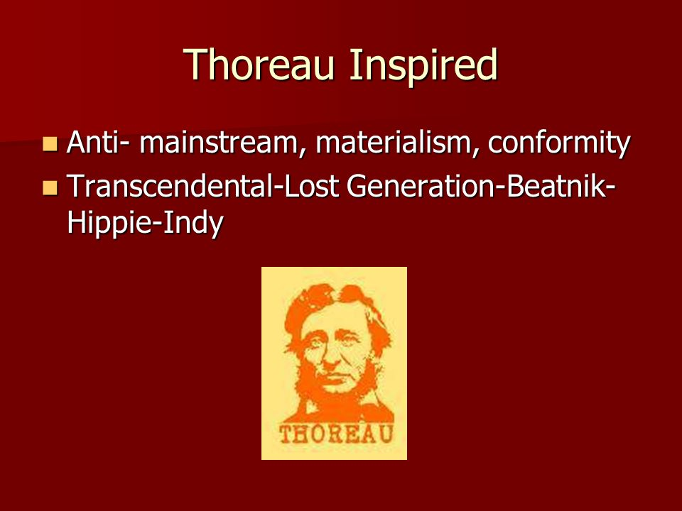 Thoreau Inspired Anti- mainstream, materialism, conformity Anti- mainstream, materialism, conformity Transcendental-Lost Generation-Beatnik- Hippie-Indy Transcendental-Lost Generation-Beatnik- Hippie-Indy
