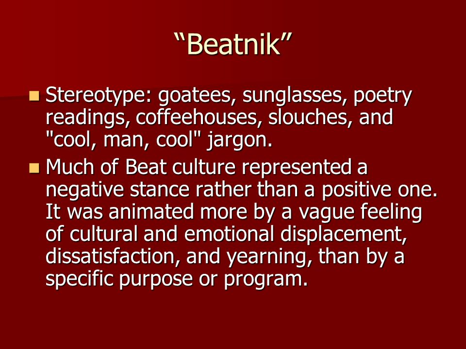Beatnik Stereotype: goatees, sunglasses, poetry readings, coffeehouses, slouches, and cool, man, cool jargon.