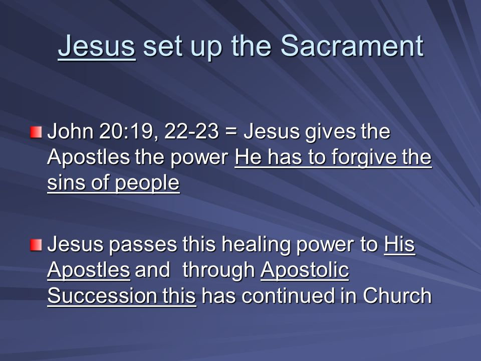 Jesus set up the Sacrament John 20:19, 22-23 = Jesus gives the Apostles the power He has to forgive the sins of people Jesus passes this healing power to His Apostles and through Apostolic Succession this has continued in Church