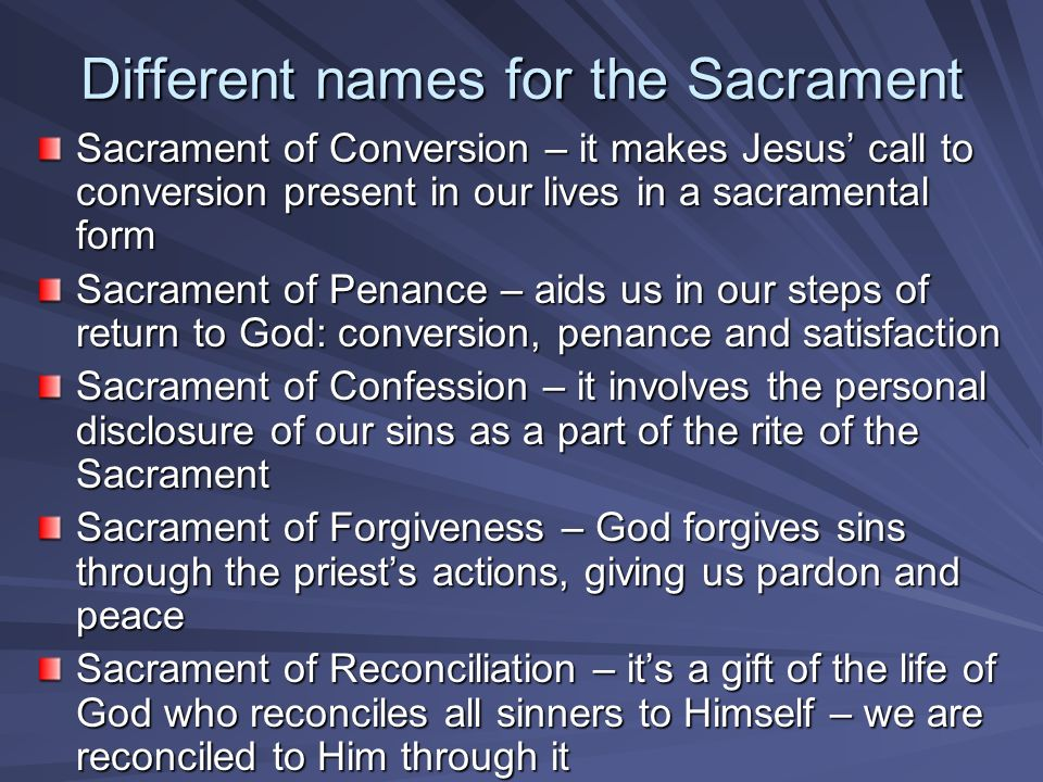 Different names for the Sacrament Sacrament of Conversion – it makes Jesus call to conversion present in our lives in a sacramental form Sacrament of Penance – aids us in our steps of return to God: conversion, penance and satisfaction Sacrament of Confession – it involves the personal disclosure of our sins as a part of the rite of the Sacrament Sacrament of Forgiveness – God forgives sins through the priests actions, giving us pardon and peace Sacrament of Reconciliation – its a gift of the life of God who reconciles all sinners to Himself – we are reconciled to Him through it