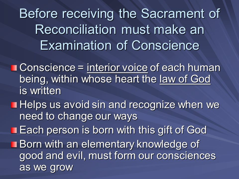 Before receiving the Sacrament of Reconciliation must make an Examination of Conscience Conscience = interior voice of each human being, within whose heart the law of God is written Helps us avoid sin and recognize when we need to change our ways Each person is born with this gift of God Born with an elementary knowledge of good and evil, must form our consciences as we grow