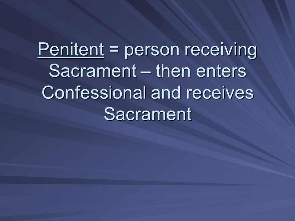 Penitent = person receiving Sacrament – then enters Confessional and receives Sacrament