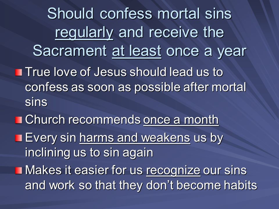 Should confess mortal sins regularly and receive the Sacrament at least once a year True love of Jesus should lead us to confess as soon as possible after mortal sins Church recommends once a month Every sin harms and weakens us by inclining us to sin again Makes it easier for us recognize our sins and work so that they dont become habits