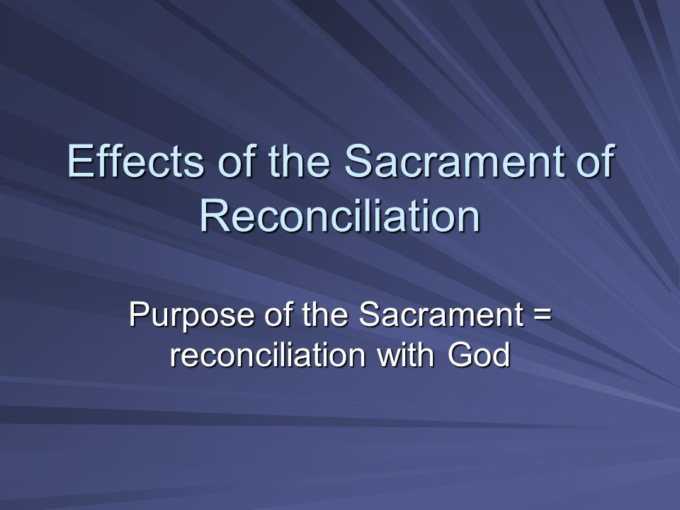 Effects of the Sacrament of Reconciliation Purpose of the Sacrament = reconciliation with God