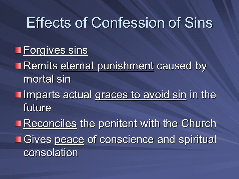 Effects of Confession of Sins Forgives sins Remits eternal punishment caused by mortal sin Imparts actual graces to avoid sin in the future Reconciles the penitent with the Church Gives peace of conscience and spiritual consolation