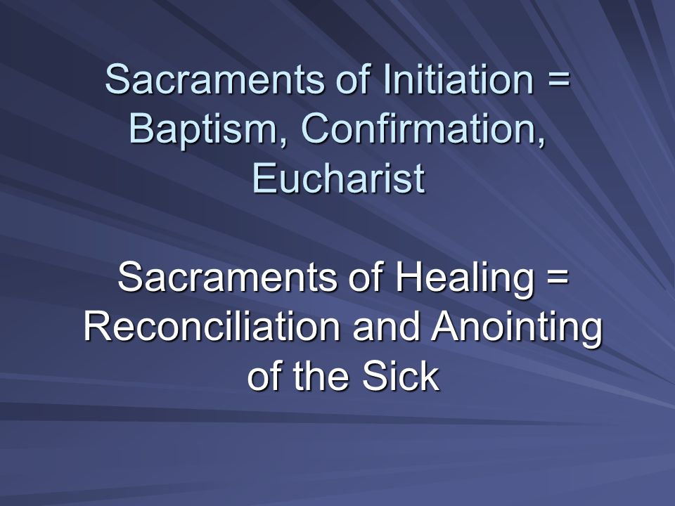 Sacraments of Initiation = Baptism, Confirmation, Eucharist Sacraments of Healing = Reconciliation and Anointing of the Sick