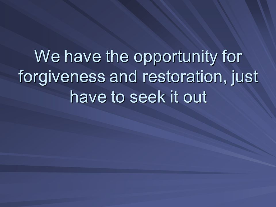We have the opportunity for forgiveness and restoration, just have to seek it out