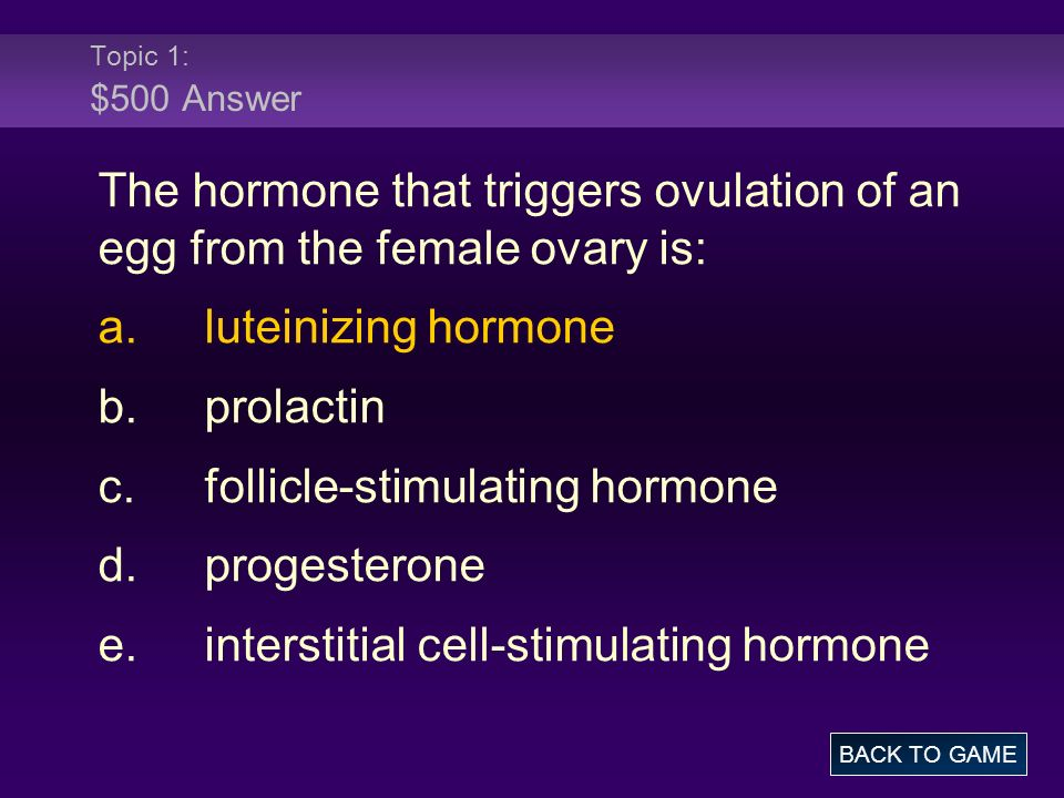 Topic 1: $500 Answer The hormone that triggers ovulation of an egg from the female ovary is: a.luteinizing hormone b.prolactin c.follicle-stimulating