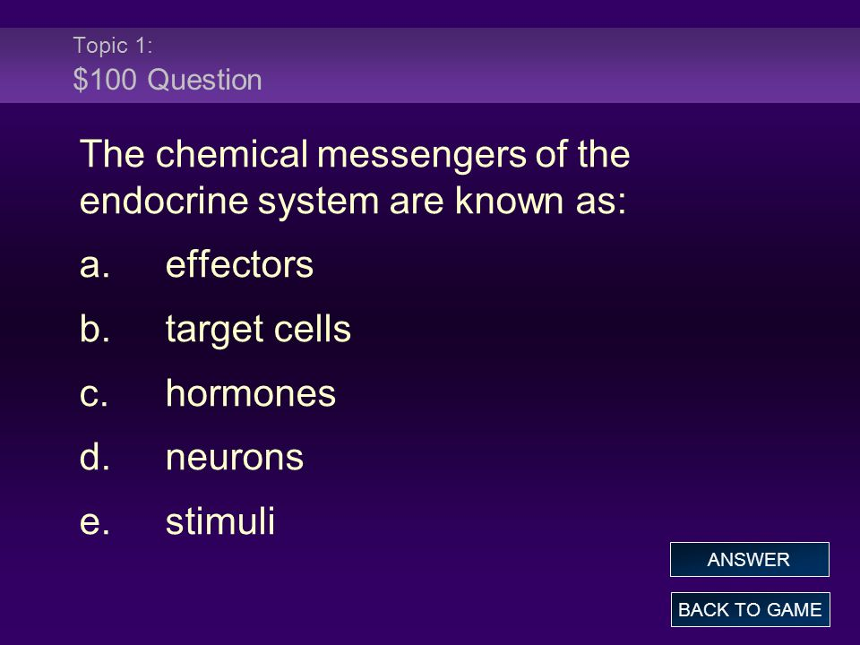 Topic 1: $100 Question The chemical messengers of the endocrine system are known as: a.effectors b.target cells c.hormones d.neurons e.stimuli BACK TO