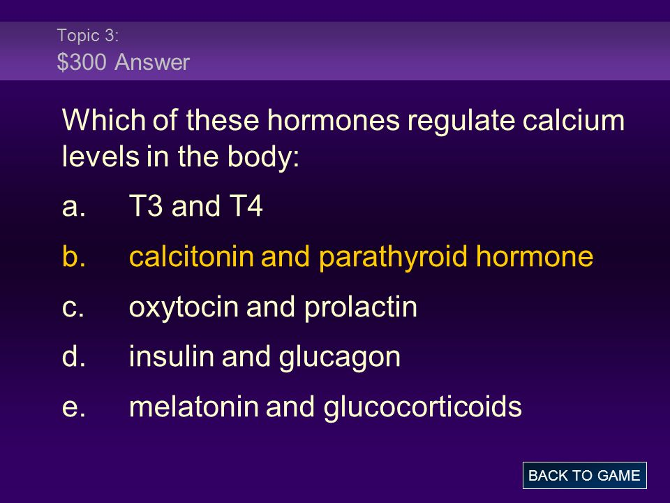 Topic 3: $300 Answer Which of these hormones regulate calcium levels in the body: a.T3 and T4 b.calcitonin and parathyroid hormone c.oxytocin and prol