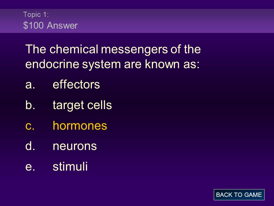 Topic 1: $100 Answer The chemical messengers of the endocrine system are known as: a.effectors b.target cells c.hormones d.neurons e.stimuli BACK TO G