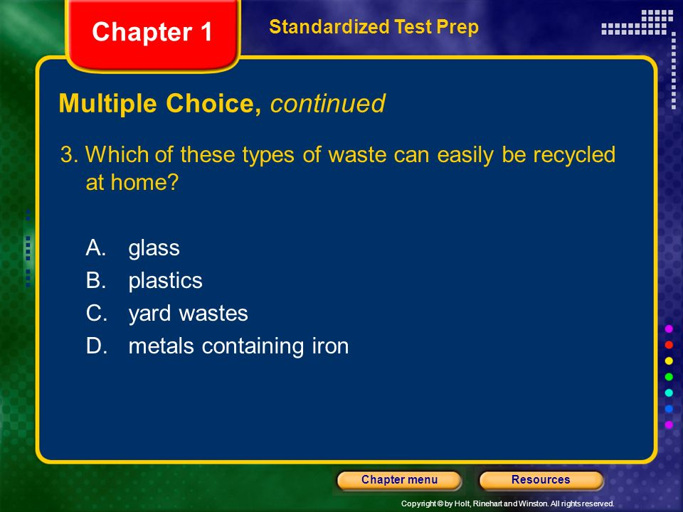 Copyright © by Holt, Rinehart and Winston. All rights reserved. ResourcesChapter menu Multiple Choice, continued 2. If each type of solid waste were r