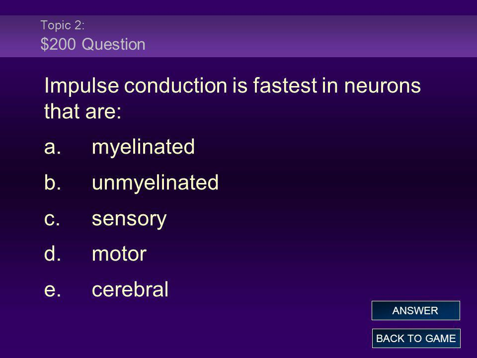 Topic 2: $200 Question Impulse conduction is fastest in neurons that are: a.myelinated b.unmyelinated c.sensory d.motor e.cerebral BACK TO GAME ANSWER