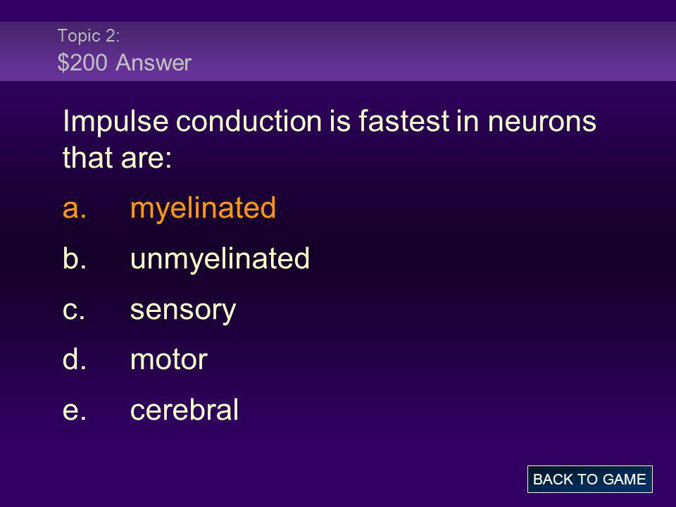 Topic 2: $200 Answer Impulse conduction is fastest in neurons that are: a.myelinated b.unmyelinated c.sensory d.motor e.cerebral BACK TO GAME