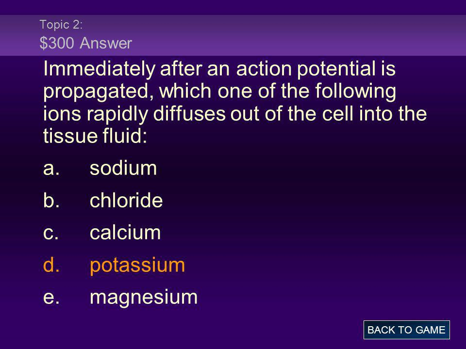 Topic 2: $300 Answer Immediately after an action potential is propagated, which one of the following ions rapidly diffuses out of the cell into the ti