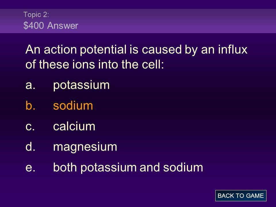 Topic 2: $400 Answer An action potential is caused by an influx of these ions into the cell: a.potassium b.sodium c.calcium d.magnesium e.both potassi
