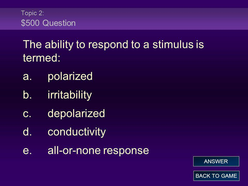 Topic 2: $500 Question The ability to respond to a stimulus is termed: a.polarized b.irritability c.depolarized d.conductivity e.all-or-none response