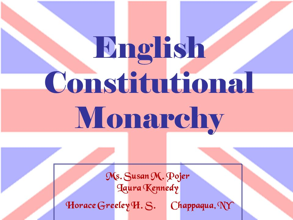 Ms. Susan M. Pojer Laura Kennedy Horace Greeley H. S. Chappaqua, NY English Constitutional Monarchy