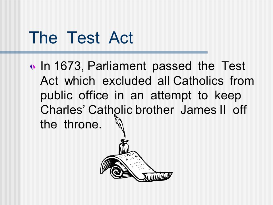The Test Act In 1673, Parliament passed the Test Act which excluded all Catholics from public office in an attempt to keep Charles Catholic brother Ja