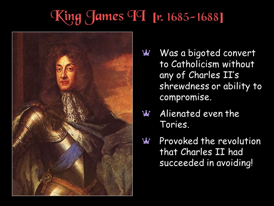 King James II [ r. 1685-1688 ] a Was a bigoted convert to Catholicism without any of Charles IIs shrewdness or ability to compromise. a Alienated even
