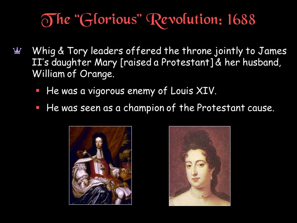 The Glorious Revolution: 1688 a Whig & Tory leaders offered the throne jointly to James IIs daughter Mary [raised a Protestant] & her husband, William