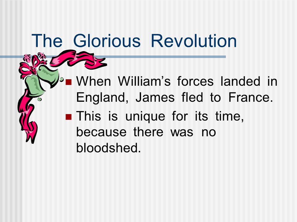 The Glorious Revolution When Williams forces landed in England, James fled to France. This is unique for its time, because there was no bloodshed.