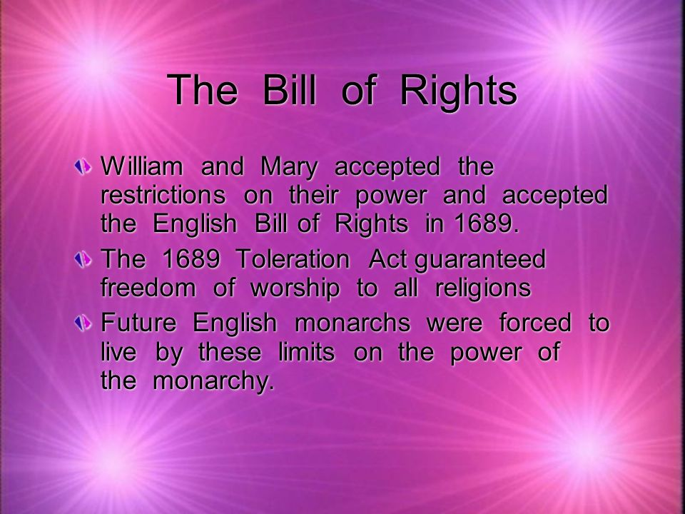 The Bill of Rights William and Mary accepted the restrictions on their power and accepted the English Bill of Rights in 1689. The 1689 Toleration Act
