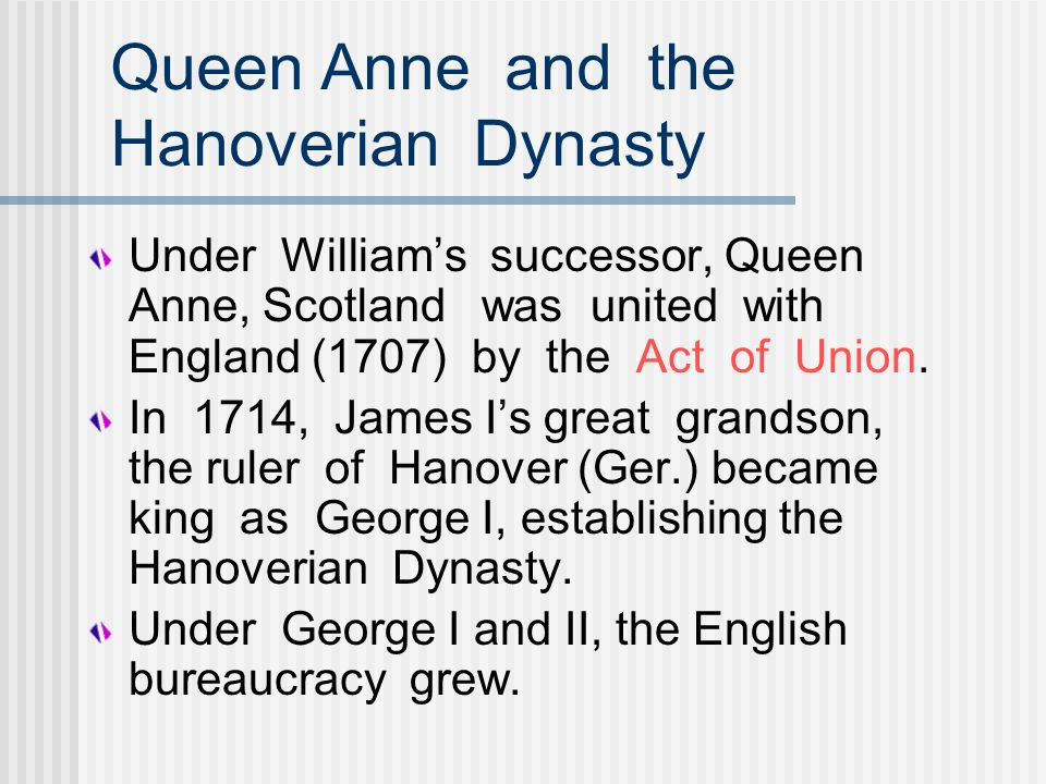 Queen Anne and the Hanoverian Dynasty Under Williams successor, Queen Anne, Scotland was united with England (1707) by the Act of Union. In 1714, Jame